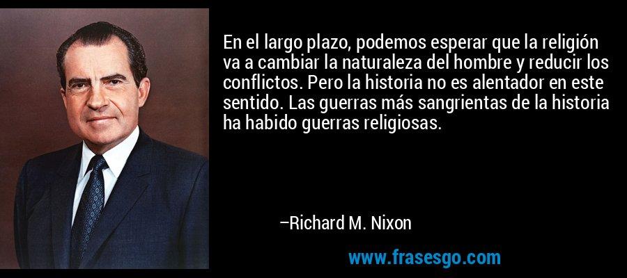 En el largo plazo, podemos esperar que la religión va a cambiar la naturaleza del hombre y reducir los conflictos. Pero la historia no es alentador en este sentido. Las guerras más sangrientas de la historia ha habido guerras religiosas. – Richard M. Nixon