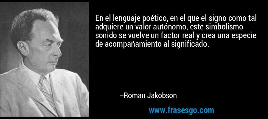 En el lenguaje poético, en el que el signo como tal adquiere un valor autónomo, este simbolismo sonido se vuelve un factor real y crea una especie de acompañamiento al significado. – Roman Jakobson