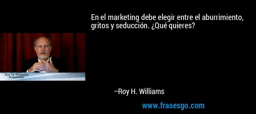 En el marketing debe elegir entre el aburrimiento, gritos y seducción. ¿Qué quieres? – Roy H. Williams