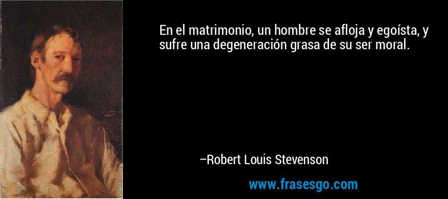 En el matrimonio, un hombre se afloja y egoísta, y sufre una degeneración grasa de su ser moral. – Robert Louis Stevenson