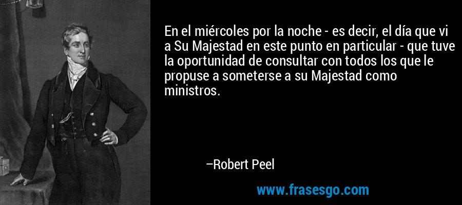 En el miércoles por la noche - es decir, el día que vi a Su Majestad en este punto en particular - que tuve la oportunidad de consultar con todos los que le propuse a someterse a su Majestad como ministros. – Robert Peel