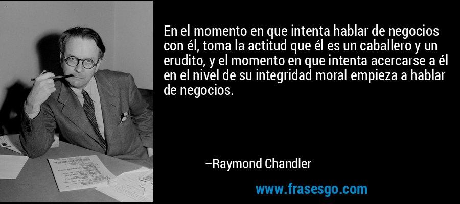 En el momento en que intenta hablar de negocios con él, toma la actitud que él es un caballero y un erudito, y el momento en que intenta acercarse a él en el nivel de su integridad moral empieza a hablar de negocios. – Raymond Chandler