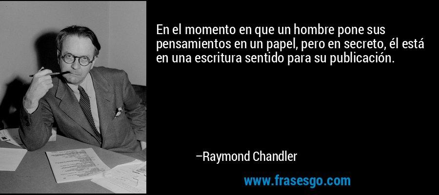 En el momento en que un hombre pone sus pensamientos en un papel, pero en secreto, él está en una escritura sentido para su publicación. – Raymond Chandler