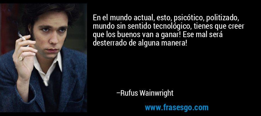 En el mundo actual, esto, psicótico, politizado, mundo sin sentido tecnológico, tienes que creer que los buenos van a ganar! Ese mal será desterrado de alguna manera! – Rufus Wainwright