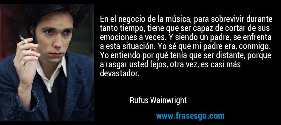 En el negocio de la música, para sobrevivir durante tanto tiempo, tiene que ser capaz de cortar de sus emociones a veces. Y siendo un padre, se enfrenta a esta situación. Yo sé que mi padre era, conmigo. Yo entiendo por qué tenía que ser distante, porque a rasgar usted lejos, otra vez, es casi más devastador. – Rufus Wainwright