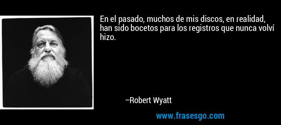 En el pasado, muchos de mis discos, en realidad, han sido bocetos para los registros que nunca volví hizo. – Robert Wyatt