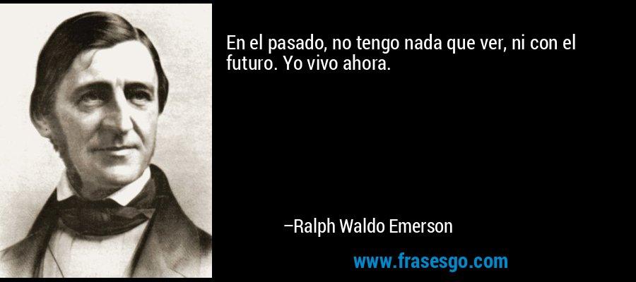 En el pasado, no tengo nada que ver, ni con el futuro. Yo vivo ahora. – Ralph Waldo Emerson