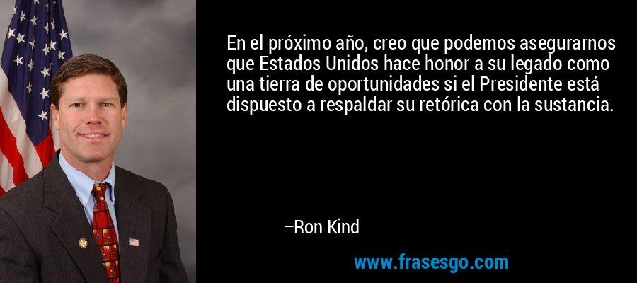 En el próximo año, creo que podemos asegurarnos que Estados Unidos hace honor a su legado como una tierra de oportunidades si el Presidente está dispuesto a respaldar su retórica con la sustancia. – Ron Kind