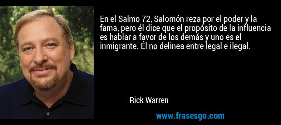 En el Salmo 72, Salomón reza por el poder y la fama, pero él dice que el propósito de la influencia es hablar a favor de los demás y uno es el inmigrante. Él no delinea entre legal e ilegal. – Rick Warren