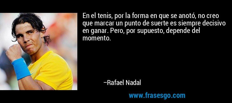 En el tenis, por la forma en que se anotó, no creo que marcar un punto de suerte es siempre decisivo en ganar. Pero, por supuesto, depende del momento. – Rafael Nadal