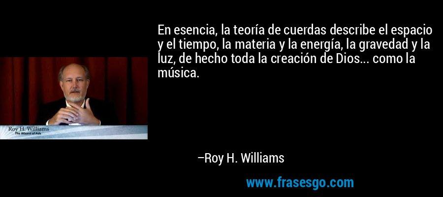 En esencia, la teoría de cuerdas describe el espacio y el tiempo, la materia y la energía, la gravedad y la luz, de hecho toda la creación de Dios... como la música. – Roy H. Williams