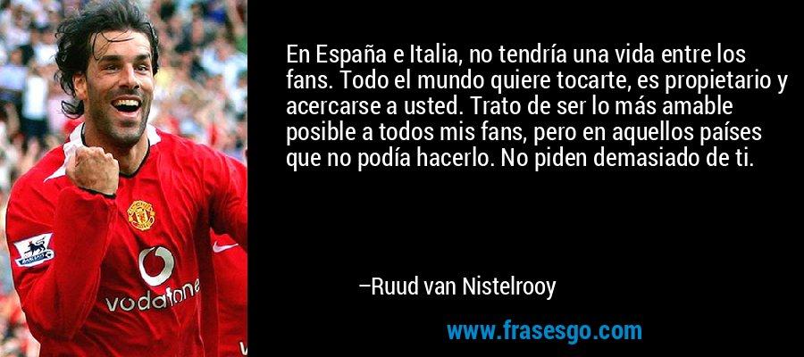 En España e Italia, no tendría una vida entre los fans. Todo el mundo quiere tocarte, es propietario y acercarse a usted. Trato de ser lo más amable posible a todos mis fans, pero en aquellos países que no podía hacerlo. No piden demasiado de ti. – Ruud van Nistelrooy