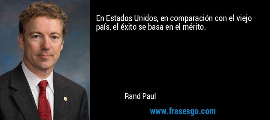 En Estados Unidos, en comparación con el viejo país, el éxito se basa en el mérito. – Rand Paul