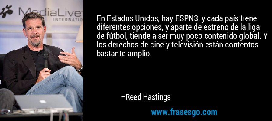En Estados Unidos, hay ESPN3, y cada país tiene diferentes opciones, y aparte de estreno de la liga de fútbol, tiende a ser muy poco contenido global. Y los derechos de cine y televisión están contentos bastante amplio. – Reed Hastings