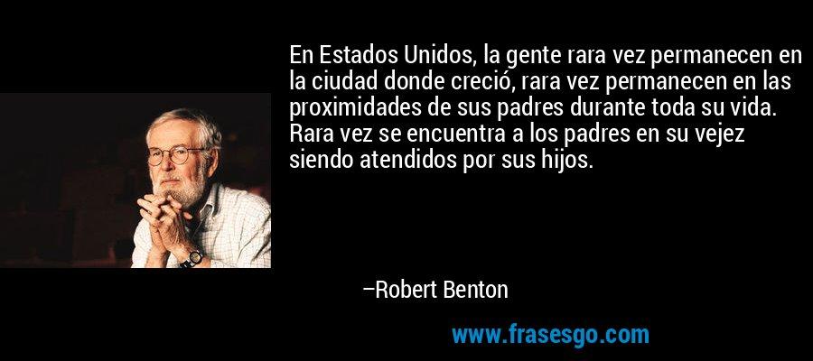 En Estados Unidos, la gente rara vez permanecen en la ciudad donde creció, rara vez permanecen en las proximidades de sus padres durante toda su vida. Rara vez se encuentra a los padres en su vejez siendo atendidos por sus hijos. – Robert Benton