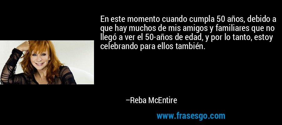 En este momento cuando cumpla 50 años, debido a que hay muchos de mis amigos y familiares que no llegó a ver el 50-años de edad, y por lo tanto, estoy celebrando para ellos también. – Reba McEntire