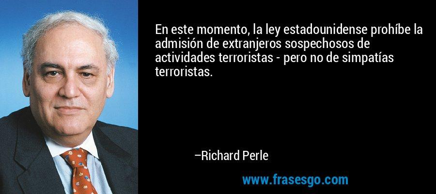 En este momento, la ley estadounidense prohíbe la admisión de extranjeros sospechosos de actividades terroristas - pero no de simpatías terroristas. – Richard Perle
