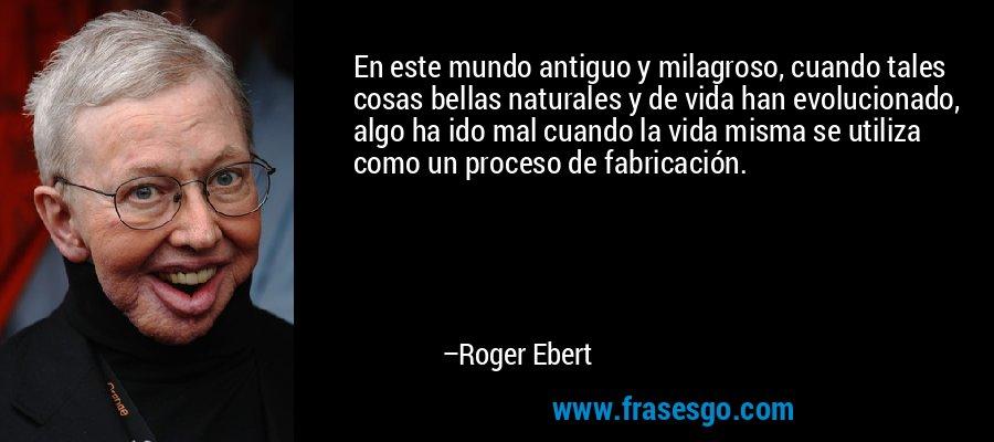 En este mundo antiguo y milagroso, cuando tales cosas bellas naturales y de vida han evolucionado, algo ha ido mal cuando la vida misma se utiliza como un proceso de fabricación. – Roger Ebert