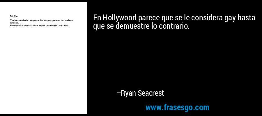En Hollywood parece que se le considera gay hasta que se demuestre lo contrario. – Ryan Seacrest