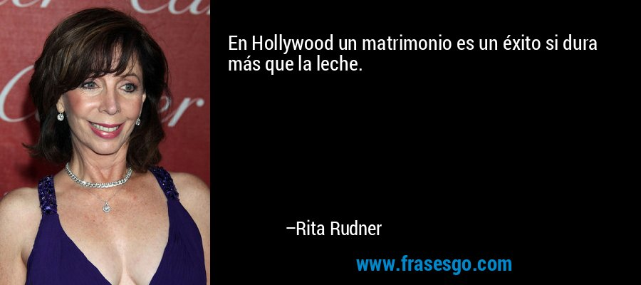 En Hollywood un matrimonio es un éxito si dura más que la leche. – Rita Rudner
