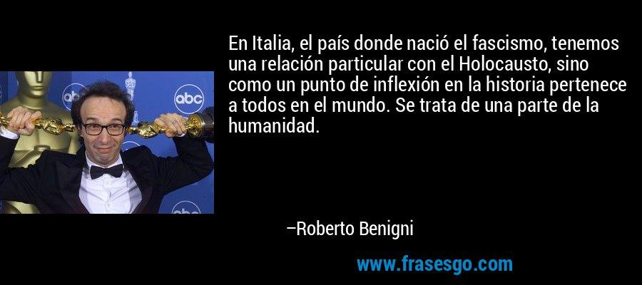 En Italia, el país donde nació el fascismo, tenemos una relación particular con el Holocausto, sino como un punto de inflexión en la historia pertenece a todos en el mundo. Se trata de una parte de la humanidad. – Roberto Benigni