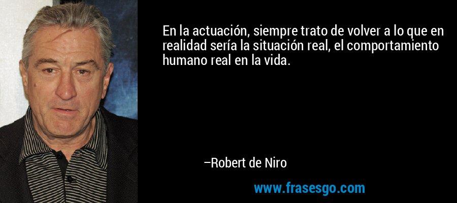 En la actuación, siempre trato de volver a lo que en realidad sería la situación real, el comportamiento humano real en la vida. – Robert de Niro