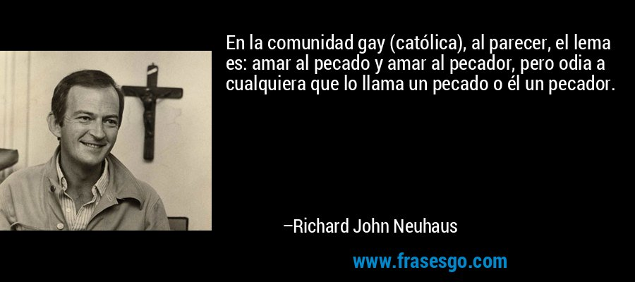 En la comunidad gay (católica), al parecer, el lema es: amar al pecado y amar al pecador, pero odia a cualquiera que lo llama un pecado o él un pecador. – Richard John Neuhaus