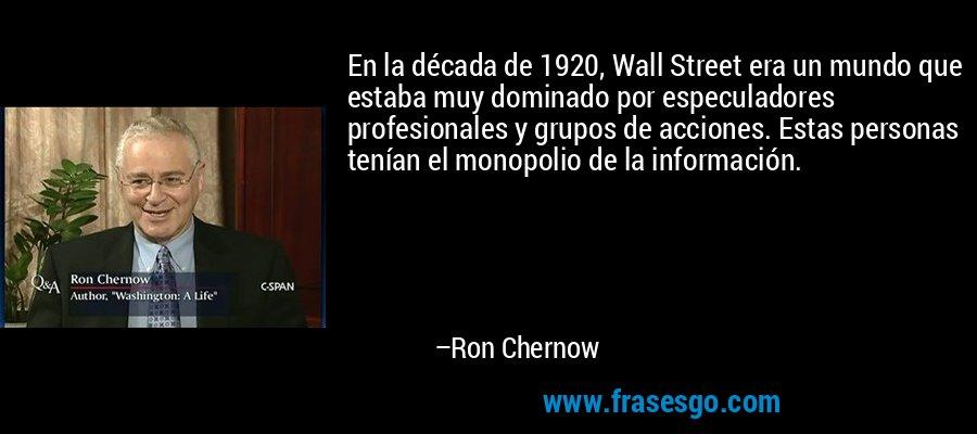 En la década de 1920, Wall Street era un mundo que estaba muy dominado por especuladores profesionales y grupos de acciones. Estas personas tenían el monopolio de la información. – Ron Chernow