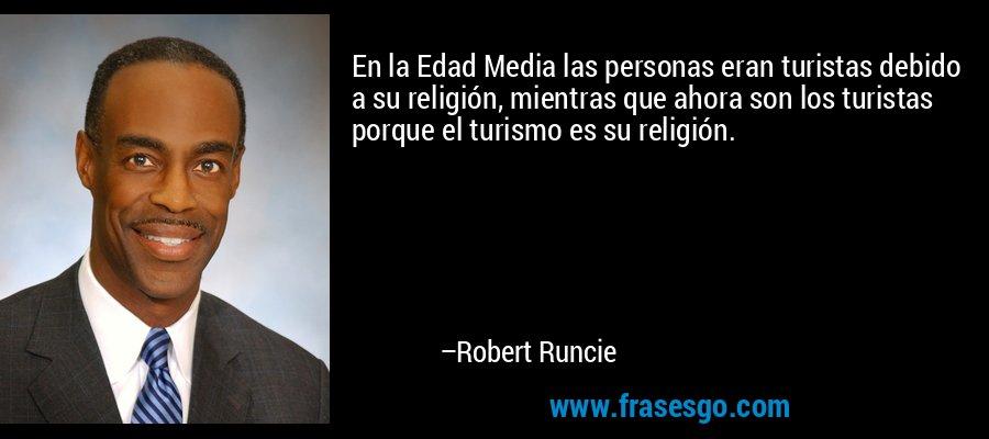 En la Edad Media las personas eran turistas debido a su religión, mientras que ahora son los turistas porque el turismo es su religión. – Robert Runcie