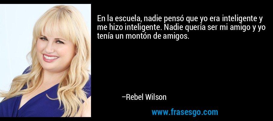 En la escuela, nadie pensó que yo era inteligente y me hizo inteligente. Nadie quería ser mi amigo y yo tenía un montón de amigos. – Rebel Wilson