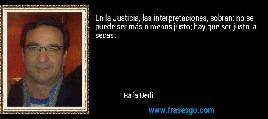 En la Justicia, las interpretaciones, sobran: no se puede ser más o menos justo; hay que ser justo, a secas. – Rafa Dedi