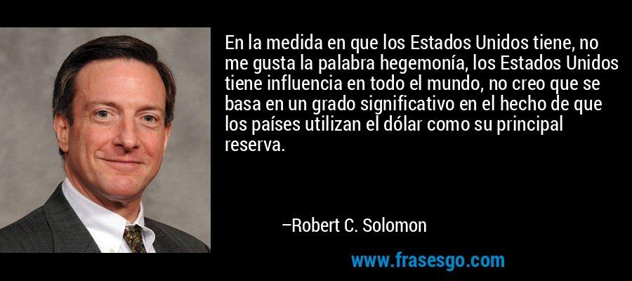En la medida en que los Estados Unidos tiene, no me gusta la palabra hegemonía, los Estados Unidos tiene influencia en todo el mundo, no creo que se basa en un grado significativo en el hecho de que los países utilizan el dólar como su principal reserva. – Robert C. Solomon