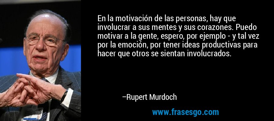 En la motivación de las personas, hay que involucrar a sus mentes y sus corazones. Puedo motivar a la gente, espero, por ejemplo - y tal vez por la emoción, por tener ideas productivas para hacer que otros se sientan involucrados. – Rupert Murdoch