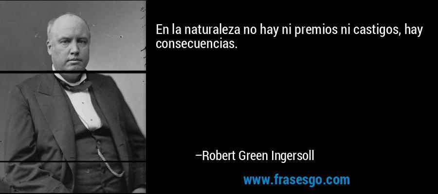 En la naturaleza no hay ni premios ni castigos, hay consecuencias. – Robert Green Ingersoll