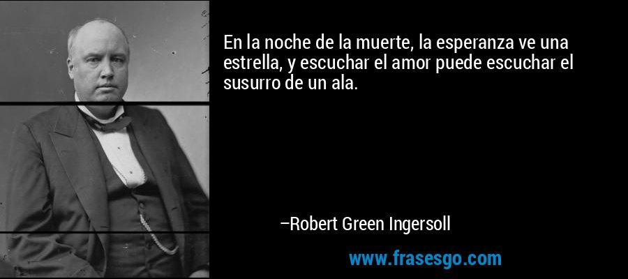En la noche de la muerte, la esperanza ve una estrella, y escuchar el amor puede escuchar el susurro de un ala. – Robert Green Ingersoll
