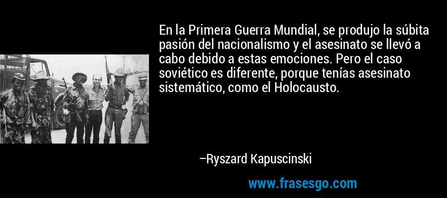 En la Primera Guerra Mundial, se produjo la súbita pasión del nacionalismo y el asesinato se llevó a cabo debido a estas emociones. Pero el caso soviético es diferente, porque tenías asesinato sistemático, como el Holocausto. – Ryszard Kapuscinski