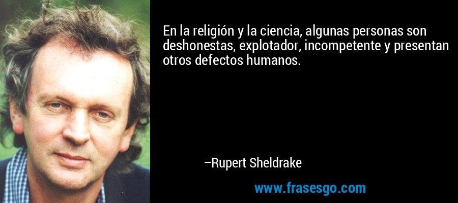 En la religión y la ciencia, algunas personas son deshonestas, explotador, incompetente y presentan otros defectos humanos. – Rupert Sheldrake