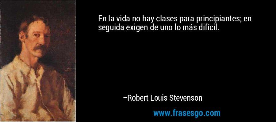 En la vida no hay clases para principiantes; en seguida exigen de uno lo más difícil. – Robert Louis Stevenson