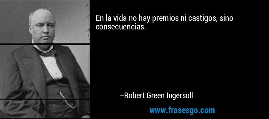 En la vida no hay premios ni castigos, sino consecuencias. – Robert Green Ingersoll