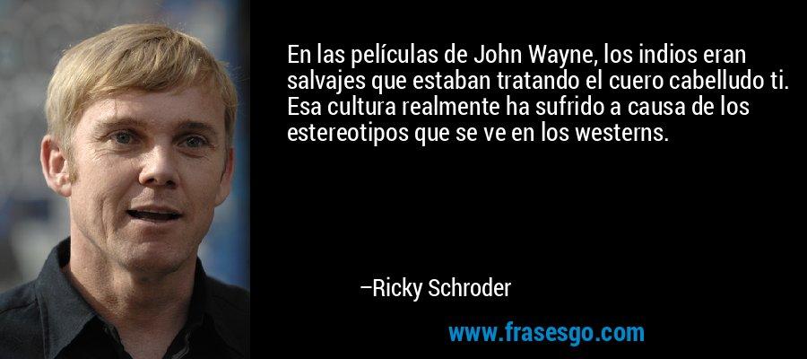 En las películas de John Wayne, los indios eran salvajes que estaban tratando el cuero cabelludo ti. Esa cultura realmente ha sufrido a causa de los estereotipos que se ve en los westerns. – Ricky Schroder