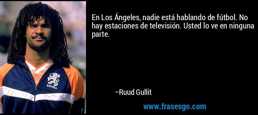 En Los Ángeles, nadie está hablando de fútbol. No hay estaciones de televisión. Usted lo ve en ninguna parte. – Ruud Gullit