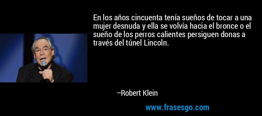 En los años cincuenta tenía sueños de tocar a una mujer desnuda y ella se volvía hacia el bronce o el sueño de los perros calientes persiguen donas a través del túnel Lincoln. – Robert Klein