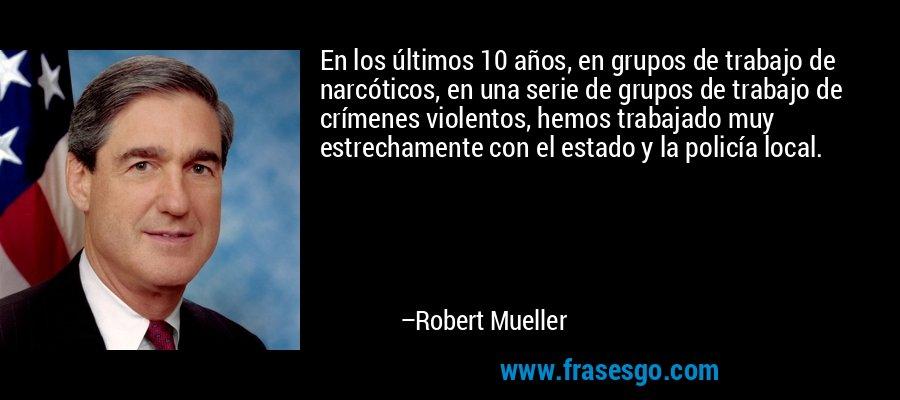 En los últimos 10 años, en grupos de trabajo de narcóticos, en una serie de grupos de trabajo de crímenes violentos, hemos trabajado muy estrechamente con el estado y la policía local. – Robert Mueller