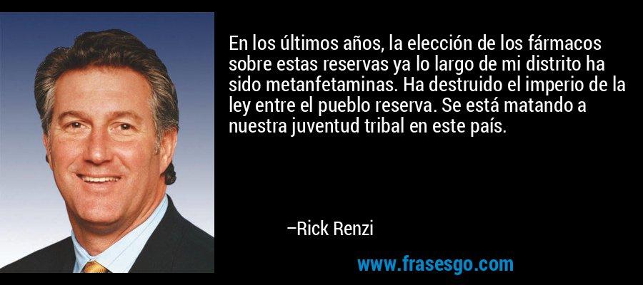 En los últimos años, la elección de los fármacos sobre estas reservas ya lo largo de mi distrito ha sido metanfetaminas. Ha destruido el imperio de la ley entre el pueblo reserva. Se está matando a nuestra juventud tribal en este país. – Rick Renzi