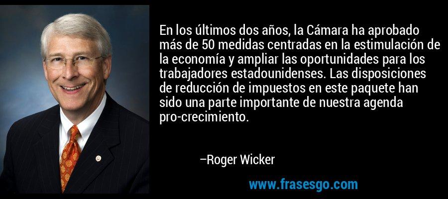 En los últimos dos años, la Cámara ha aprobado más de 50 medidas centradas en la estimulación de la economía y ampliar las oportunidades para los trabajadores estadounidenses. Las disposiciones de reducción de impuestos en este paquete han sido una parte importante de nuestra agenda pro-crecimiento. – Roger Wicker