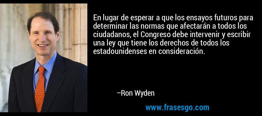 En lugar de esperar a que los ensayos futuros para determinar las normas que afectarán a todos los ciudadanos, el Congreso debe intervenir y escribir una ley que tiene los derechos de todos los estadounidenses en consideración. – Ron Wyden