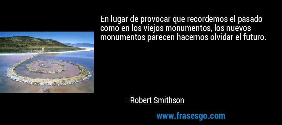 En lugar de provocar que recordemos el pasado como en los viejos monumentos, los nuevos monumentos parecen hacernos olvidar el futuro. – Robert Smithson