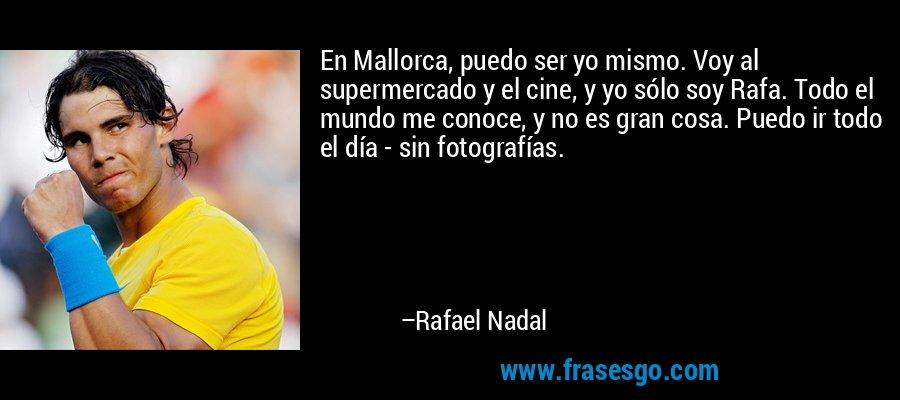 En Mallorca, puedo ser yo mismo. Voy al supermercado y el cine, y yo sólo soy Rafa. Todo el mundo me conoce, y no es gran cosa. Puedo ir todo el día - sin fotografías. – Rafael Nadal