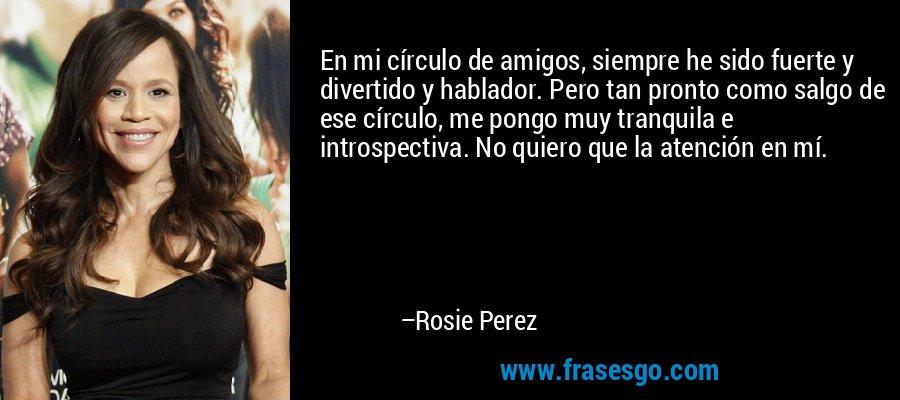 En mi círculo de amigos, siempre he sido fuerte y divertido y hablador. Pero tan pronto como salgo de ese círculo, me pongo muy tranquila e introspectiva. No quiero que la atención en mí. – Rosie Perez