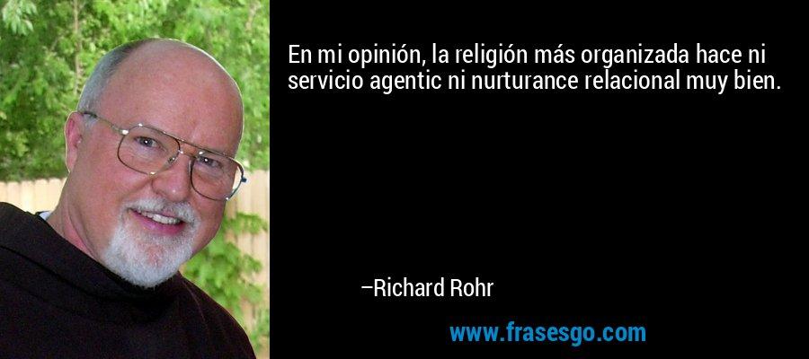 En mi opinión, la religión más organizada hace ni servicio agentic ni nurturance relacional muy bien. – Richard Rohr